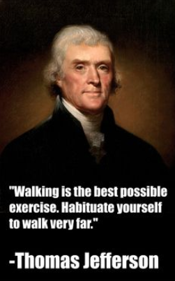Thomas Jefferson on Walking: Walking is the best possible exercise. Habituate yourself to walk very far.