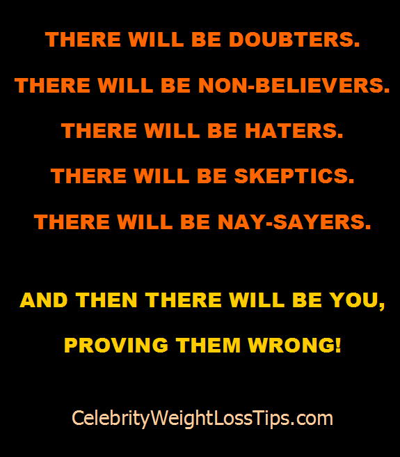 There will be doubters. There will be non-believers. There will be haters. There will be skeptics. There will be nay-sayers. And then there will be you, proving them wrong!