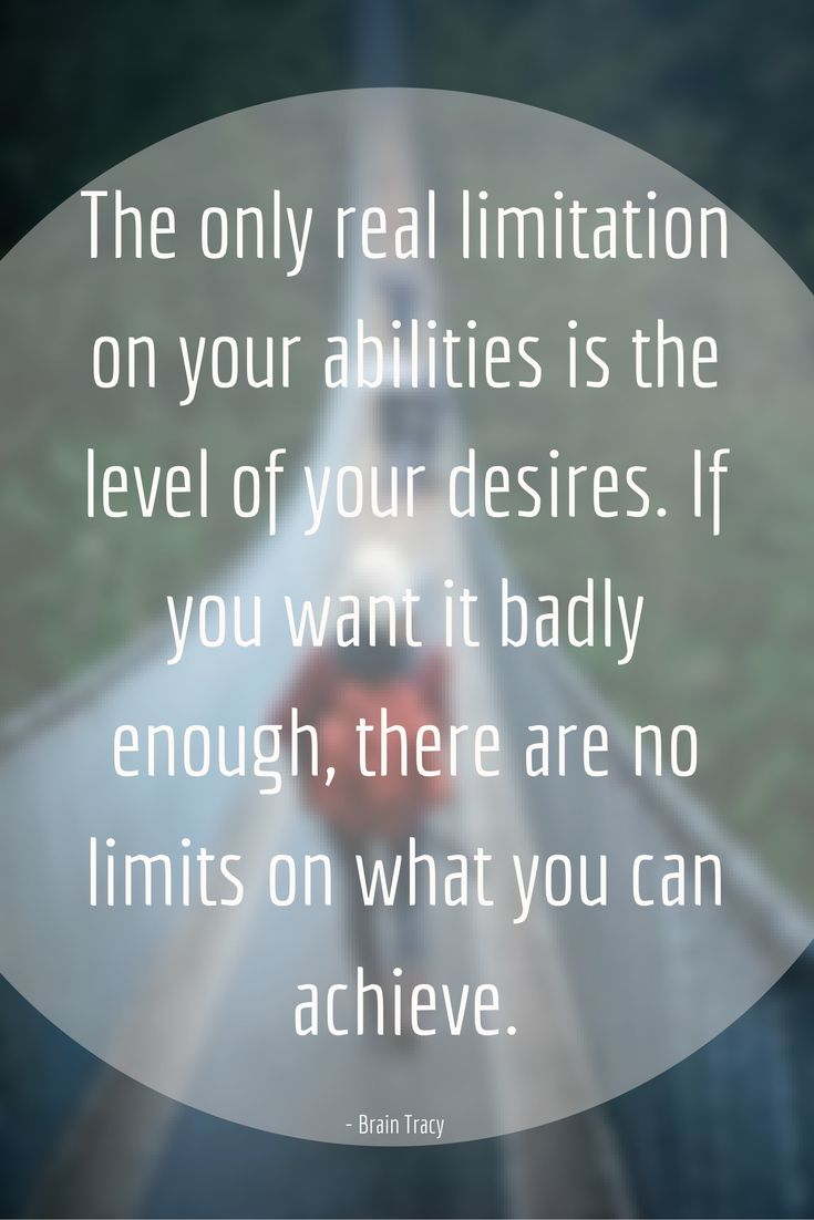 Brian Tracy on Limits: The only real limitation on your abilities is the level of your desires. If you want it badly enough, there are no limits on what you can achieve.