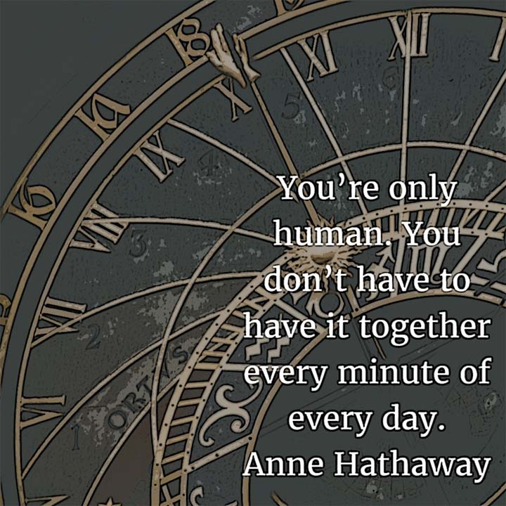 Anne Hathaway: On Being Human - You're only human. You don't have to have it together every minute of every day.