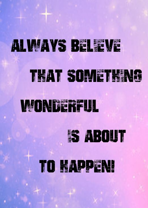 Always Believe That Something Wonderful Is About to Happen!