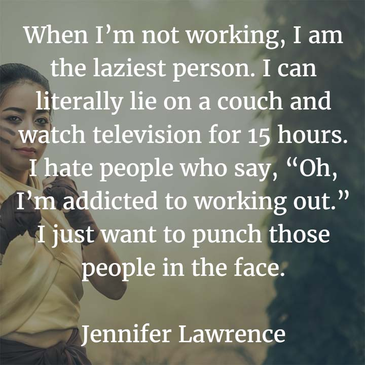 When I'm not working, I am the laziest person. I can literally lie on a couch and watch television for 15 hours. I hate people who say, Oh, I'm addicted to working out. I just want to punch those people in the face. — Jennifer Lawrence