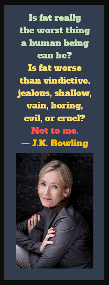 J K Rowling on Being Fat: Is fat really the worst thing a human being can be? Is fat worse than vindictive, jealous, shallow, vain, boring, evil, or cruel? Not to me.