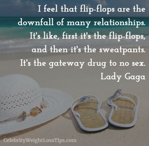 Lady Gaga on Flip-Flops: I feel that flip-flops are the downfall of many relationships. It's like, first it's the flip-flops, and then it's the sweatpants. It's the gateway drug to no sex. — Lady Gaga