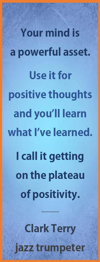 Clark Terry on Positive Thoughts: Your mind is a powerful asset. Use it for positive thoughts and you'll learn what I've learned. Call it getting on the plateau of positivity.