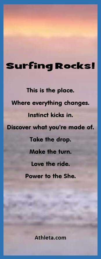 Surfing Rocks! This is the place. Where everything changes. Instinct kicks in. Discover what you're made of. Take the drop. Make the turn. Love the ride. Power to the She. - Athleta