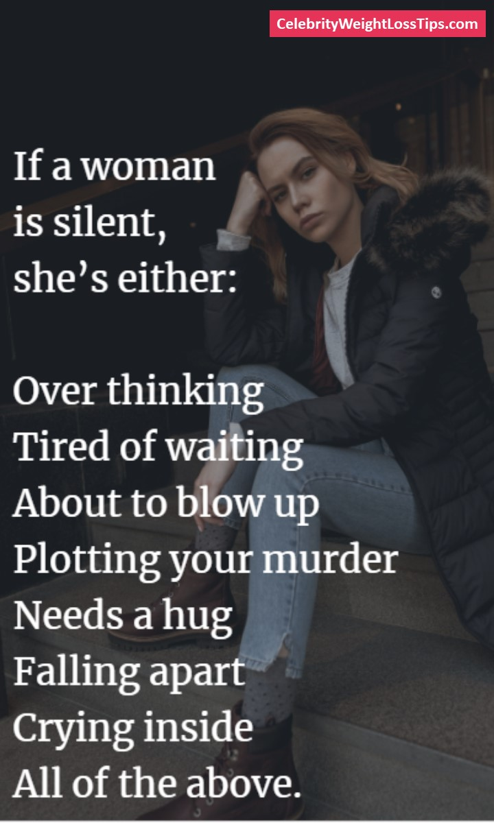 If a woman is silent, she's either: Over thinking, Tired of waiting, About to blow up, Plotting your murder, Needs a hug, Falling apart, Crying inside, All of the above.