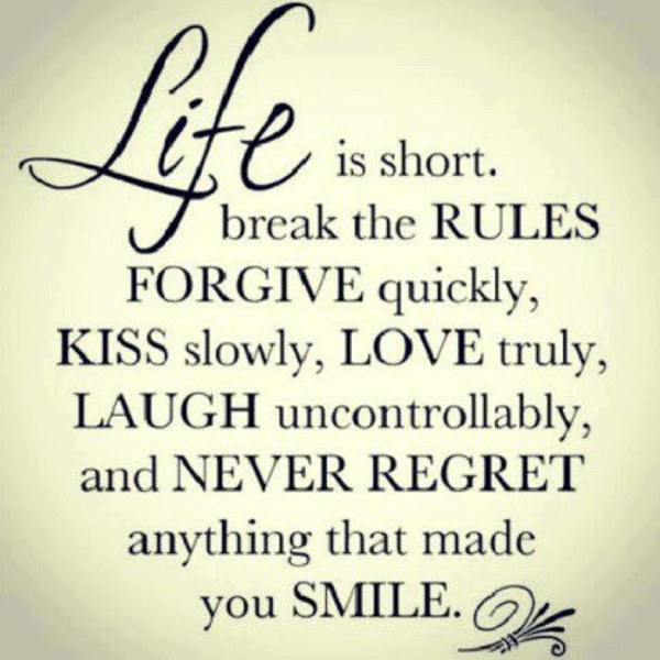 Life Is Short Quotegraphic: Life is short. Break the rules. Forgive quickly. Kiss slowly. Love truly. Laugh uncontrollably. Never regret anything that made you smile.