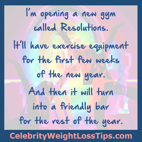I'm opening a new gym called Resolutions. It'll have exercise equipment for the first few weeks of the new year. And then it will turn into a friendly bar for the rest of the year. Happy New Year!
