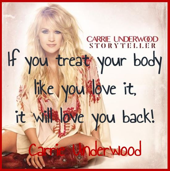 If you treat your body like you love it, it will love you back! — Carrie Underwood