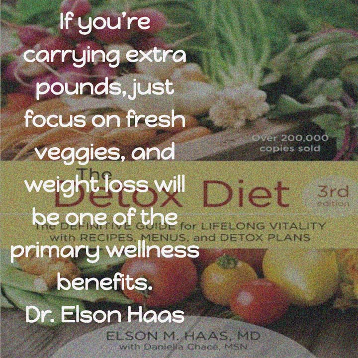 The Detox Diet by Dr. Elson Haas ... If you're carrying extra pounds, just focus on fresh veggies, and weight loss will be one of the primary wellness benefits. — Dr. Elson Haas