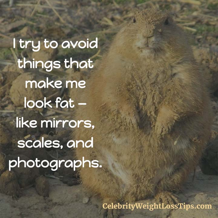 Avoid Things That Make You Fat: I try to avoid things that make me look fat, like mirrors, scales, and photographs.