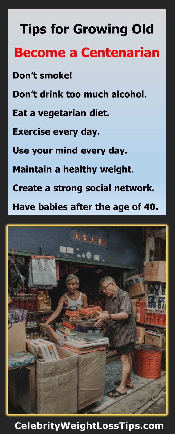 Tips for Growing Old: How to Become a Centenarian: Don't smoke. Don't drink too much. Eat a vegetarian diet. Exercise every day. Use your mind every day. Maintain a healthy weight. Create a strong social network.