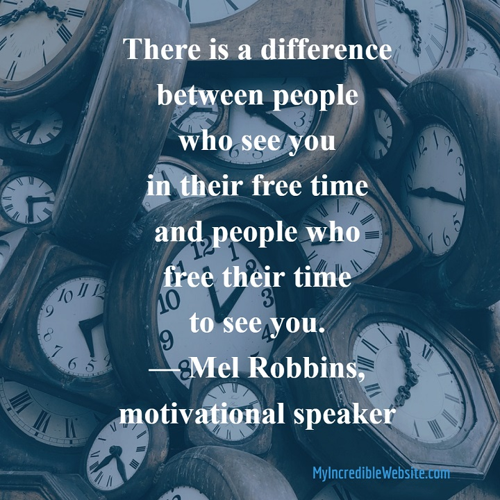 Mel Robbins on Time: There is a difference between people who see you in their free time and people who free their time to see you. — Mel Robbins, motivational speaker